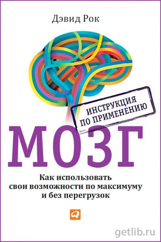 Книга Рок Дэвид - Мозг. Инструкция по применению. Как использовать свои возможности по максимуму и без перегрузок