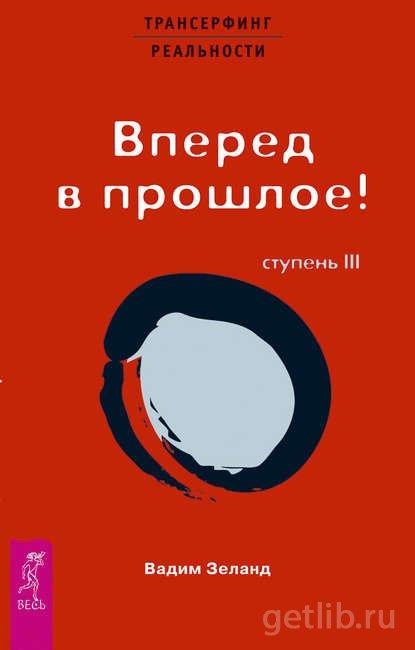 Книга Вадим Зеланд - Трансерфинг реальности. Ступень III: Вперед в прошлое!