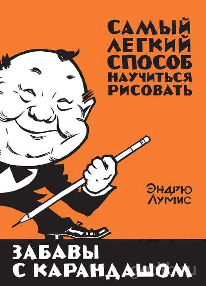 Книга Эндрю Лумис - Забавы с карандашом. Самый легкий способ научиться рисовать