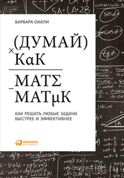 Книга Барбара Оакли - Думай как математик. Как решать любые задачи быстрее и эффективнее