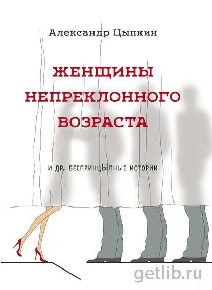 Книга Александр Цыпкин - Женщины непреклонного возраста и др. беспринцЫпные рассказы
