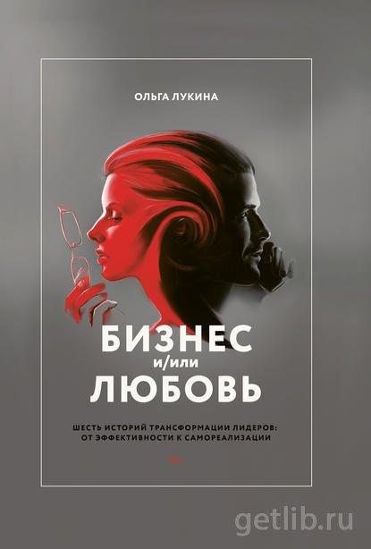 Книга Ольга Лукина - Бизнес и/или любовь. Шесть историй трансформации лидеров: от эффективности к самореализации