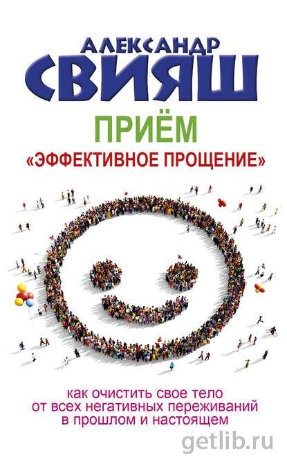 Книга Александр Свияш - Приём «Эффективное прощение». Как очистить свое тело от всех негативных переживаний в прошлом и настоящем