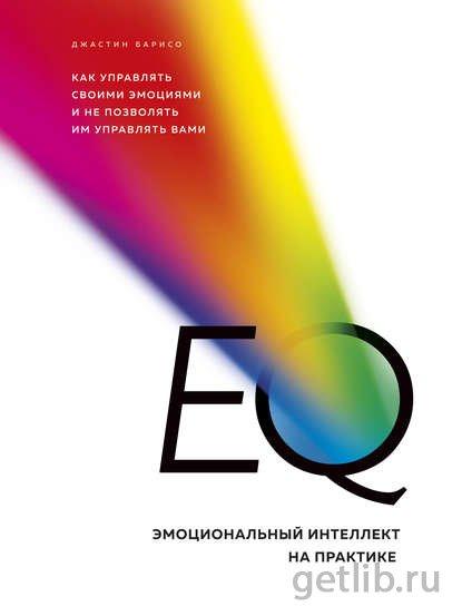 Книга Джастин Барисо - EQ. Эмоциональный интеллект на практике. Как управлять своими эмоциями и не позволять им управлять вами