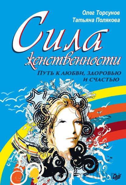 Олег Торсунов, Татьяна Полякова - Сила женственности. Путь к любви, здоровью и счастью