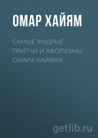 Книга Омар Хайям - Самые мудрые притчи и афоризмы Омара Хайяма
