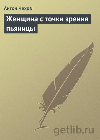 Книга Антон Чехов - Женщина с точки зрения пьяницы