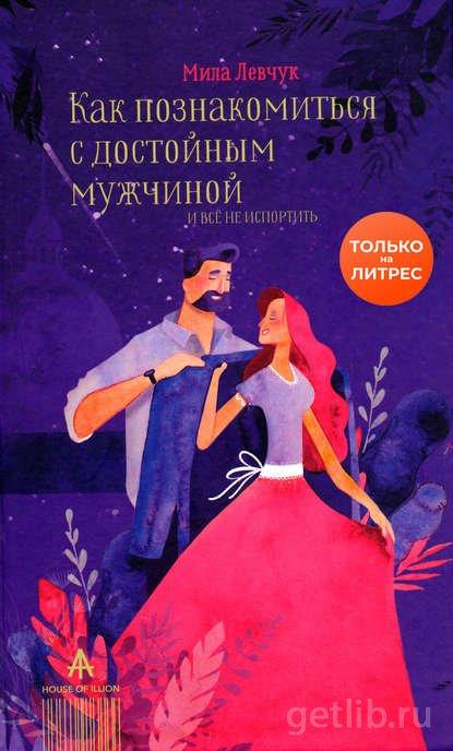 Мила Левчук - Как познакомиться с достойным мужчиной и все не испортить